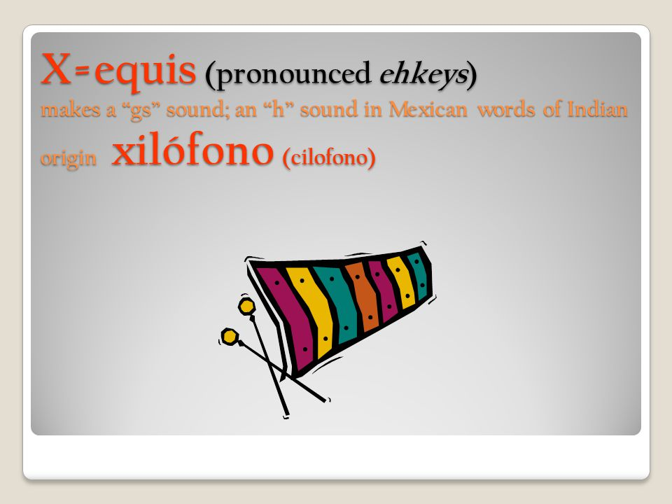 "X=equis (pronounced ehkeys) makes a ""gs"" sound; an ""h"" sound in Mexican words of Indian origin xilófono (cilofono)"
