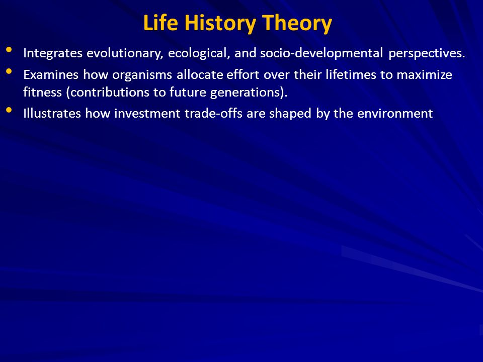Life History Theory Integrates evolutionary, ecological, and socio-developmental perspectives. Examines how organisms allocate effort over their lifet