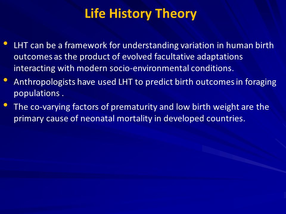 Life History Theory LHT can be a framework for understanding variation in human birth outcomes as the product of evolved facultative adaptations inter