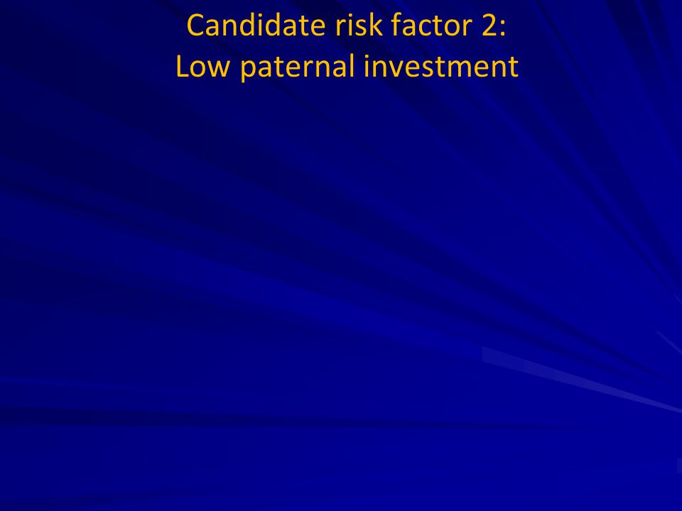 Candidate risk factor 2: Low paternal investment