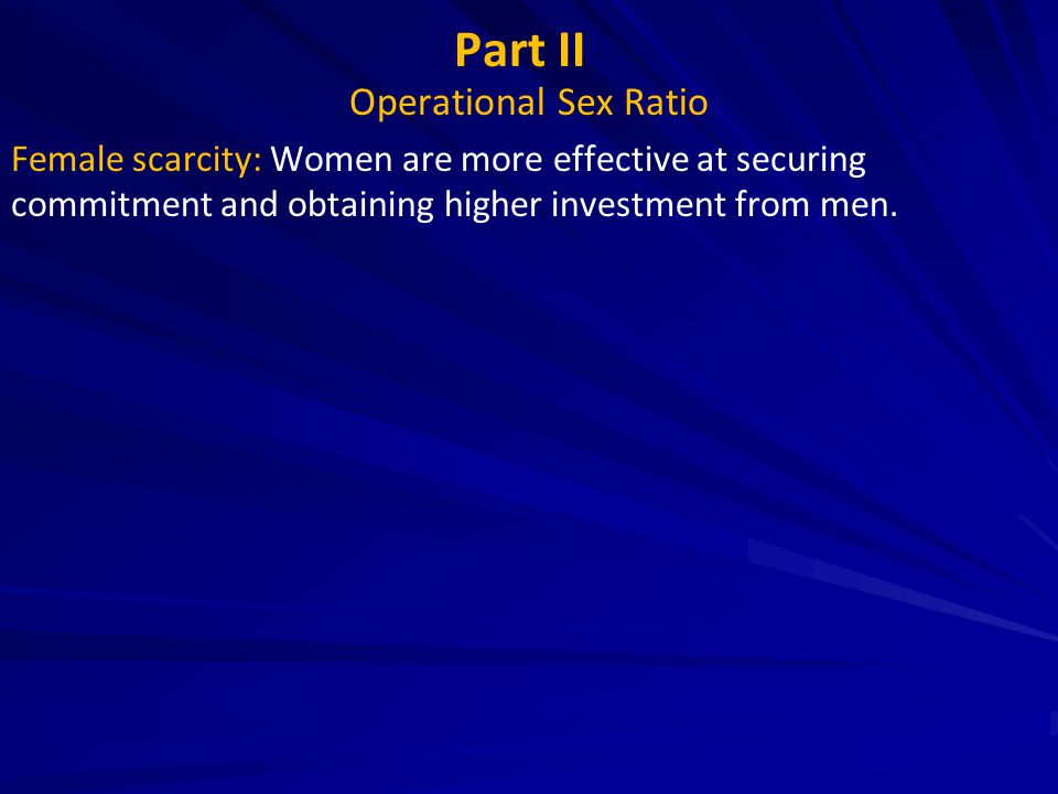 Part II Operational Sex Ratio Female scarcity: Women are more effective at securing commitment and obtaining higher investment from men.