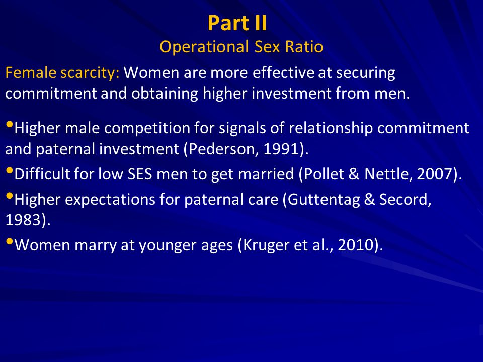 Part II Operational Sex Ratio Female scarcity: Women are more effective at securing commitment and obtaining higher investment from men. Higher male c