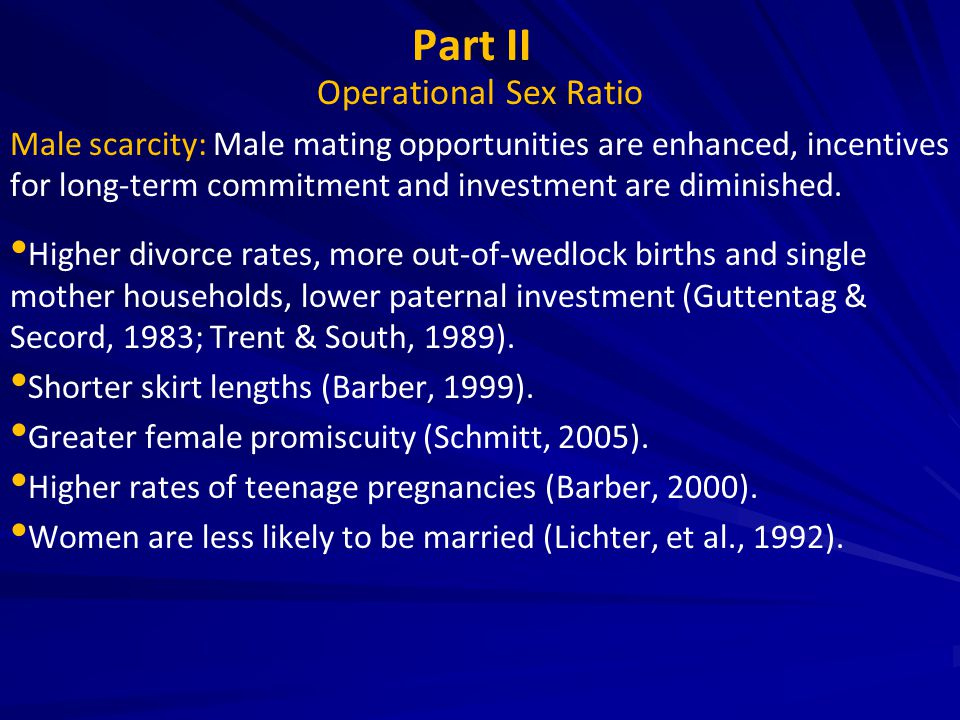 Part II Operational Sex Ratio Male scarcity: Male mating opportunities are enhanced, incentives for long-term commitment and investment are diminished