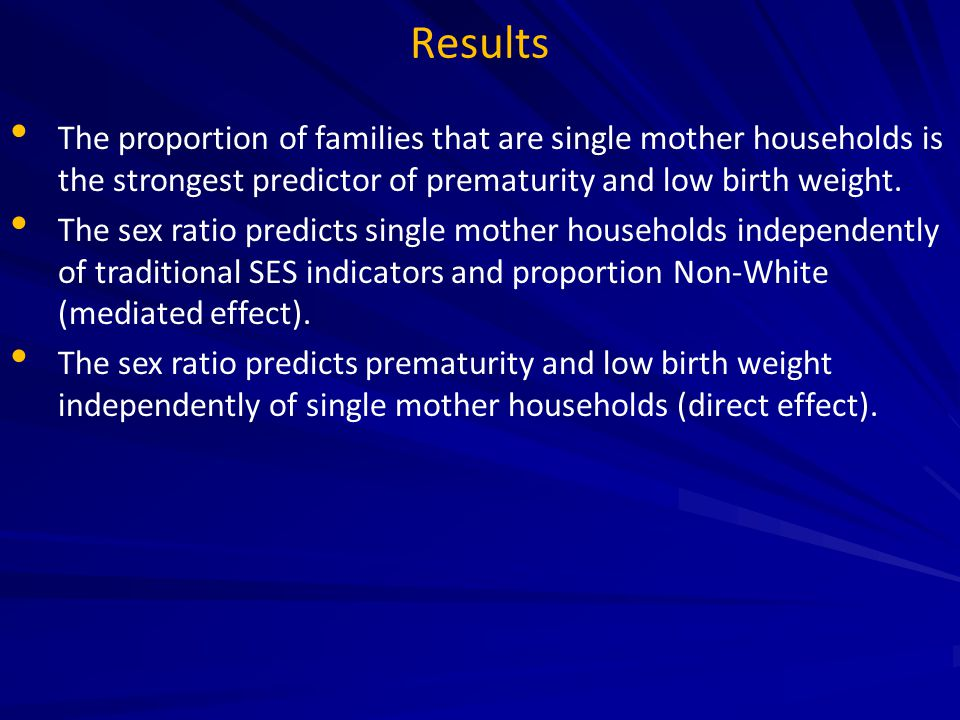 Results The proportion of families that are single mother households is the strongest predictor of prematurity and low birth weight. The sex ratio pre