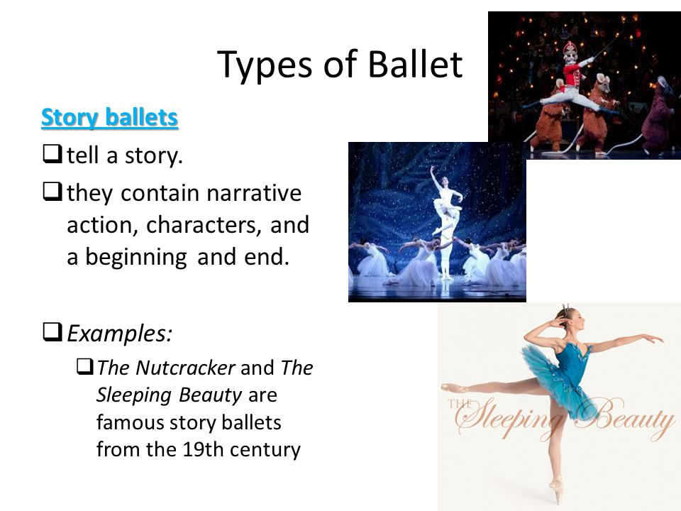 Types of Ballet Story ballets  tell a story.  they contain narrative action, characters, and a beginning and end.  Examples:  The Nutcracker and T