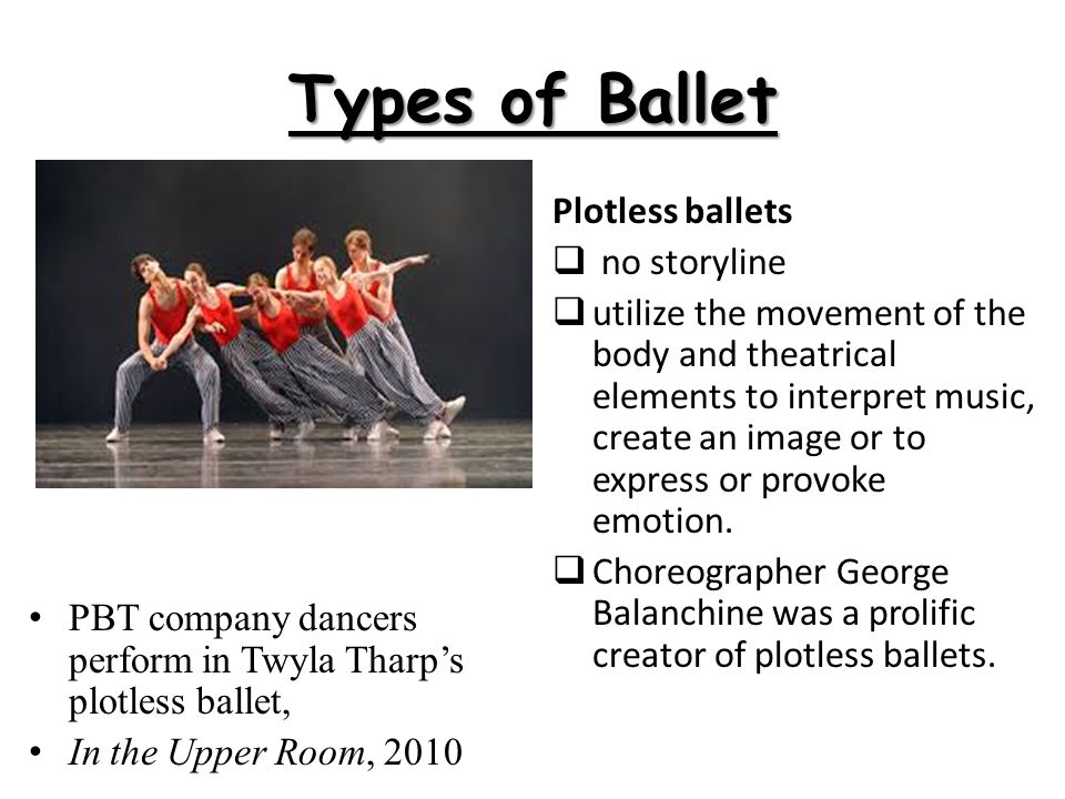 Types of Ballet PBT company dancers perform in Twyla Tharp's plotless ballet, In the Upper Room, 2010 Plotless ballets  no storyline  utilize the mo