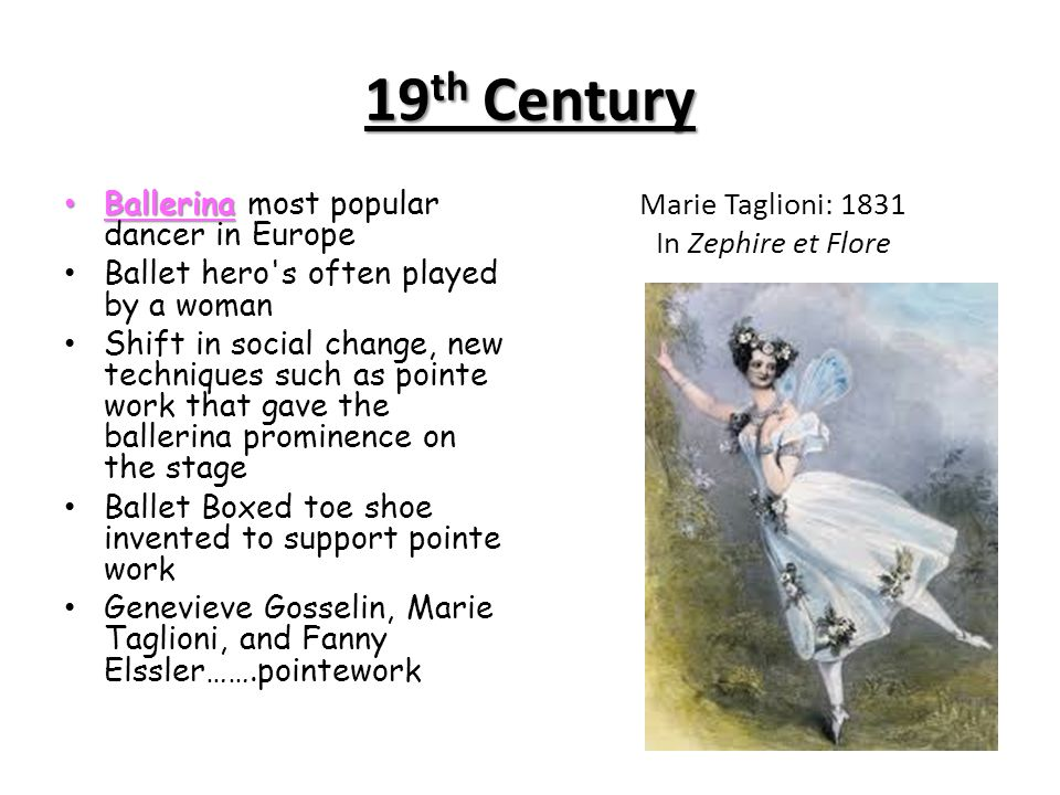 19 th Century Ballerina Ballerina most popular dancer in Europe Ballet hero's often played by a woman Shift in social change, new techniques such as p