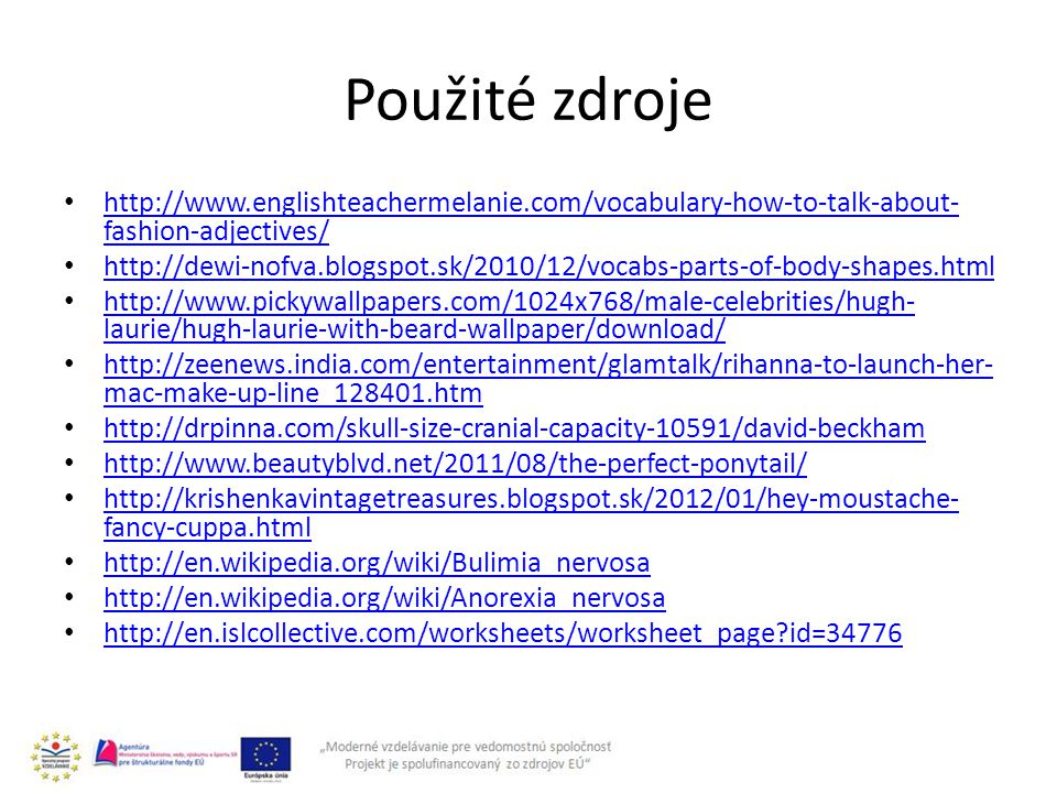 Použité zdroje http://www.englishteachermelanie.com/vocabulary-how-to-talk-about- fashion-adjectives/ http://www.englishteachermelanie.com/vocabulary-how-to-talk-about- fashion-adjectives/ http://dewi-nofva.blogspot.sk/2010/12/vocabs-parts-of-body-shapes.html http://www.pickywallpapers.com/1024x768/male-celebrities/hugh- laurie/hugh-laurie-with-beard-wallpaper/download/ http://www.pickywallpapers.com/1024x768/male-celebrities/hugh- laurie/hugh-laurie-with-beard-wallpaper/download/ http://zeenews.india.com/entertainment/glamtalk/rihanna-to-launch-her- mac-make-up-line_128401.htm http://zeenews.india.com/entertainment/glamtalk/rihanna-to-launch-her- mac-make-up-line_128401.htm http://drpinna.com/skull-size-cranial-capacity-10591/david-beckham http://www.beautyblvd.net/2011/08/the-perfect-ponytail/ http://krishenkavintagetreasures.blogspot.sk/2012/01/hey-moustache- fancy-cuppa.html http://krishenkavintagetreasures.blogspot.sk/2012/01/hey-moustache- fancy-cuppa.html http://en.wikipedia.org/wiki/Bulimia_nervosa http://en.wikipedia.org/wiki/Anorexia_nervosa http://en.islcollective.com/worksheets/worksheet_page id=34776