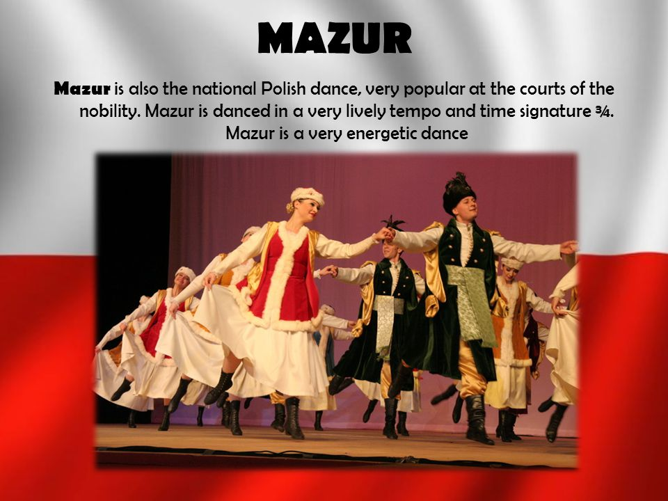 MAZUR Mazur is also the national Polish dance, very popular at the courts of the nobility. Mazur is danced in a very lively tempo and time signature ¾