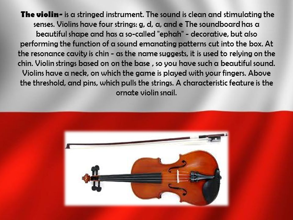 The violin- is a stringed instrument. The sound is clean and stimulating the senses. Violins have four strings: g, d, a, and e The soundboard has a be