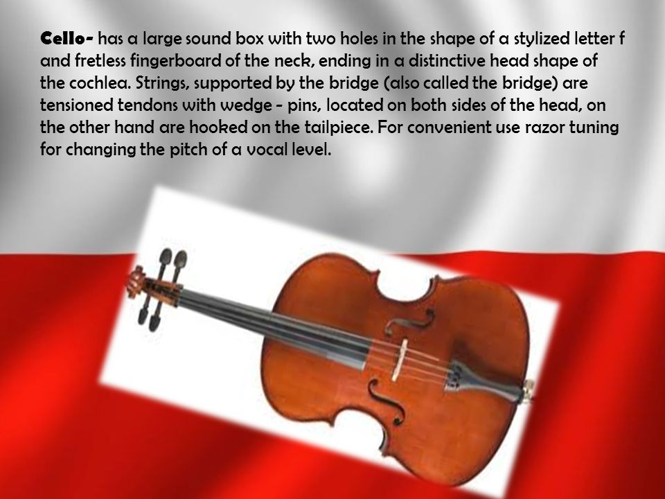 Cello- has a large sound box with two holes in the shape of a stylized letter f and fretless fingerboard of the neck, ending in a distinctive head sha
