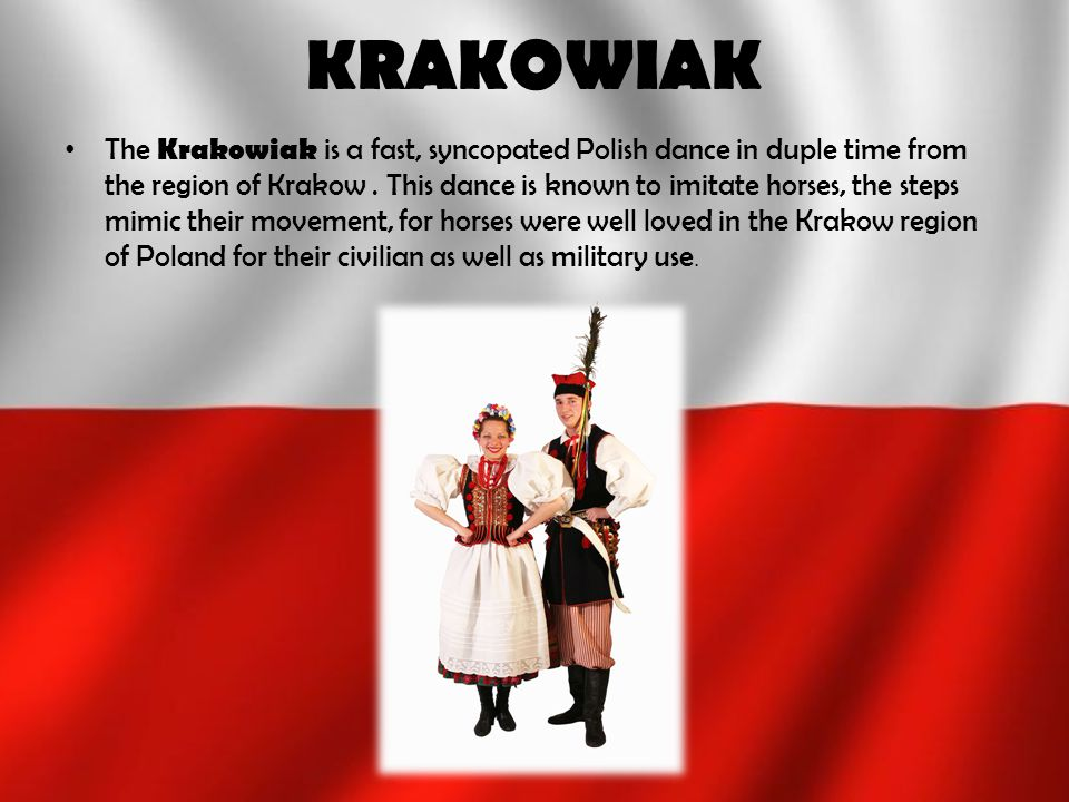 KRAKOWIAK The Krakowiak is a fast, syncopated Polish dance in duple time from the region of Krakow. This dance is known to imitate horses, the steps m