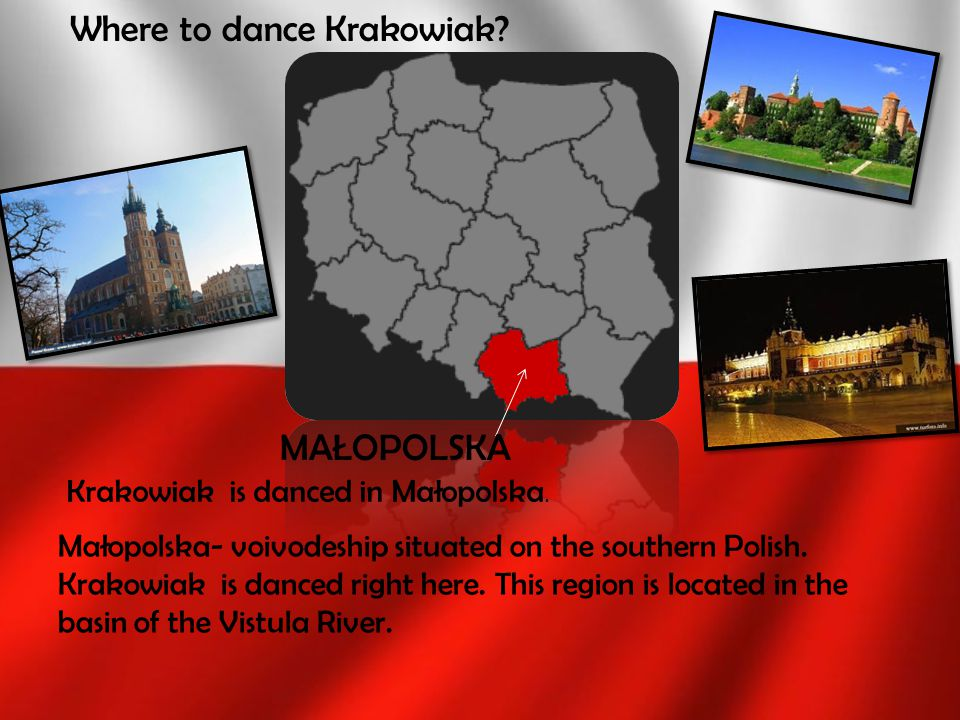 Małopolska- voivodeship situated on the southern Polish. Krakowiak is danced right here. This region is located in the basin of the Vistula River. Whe