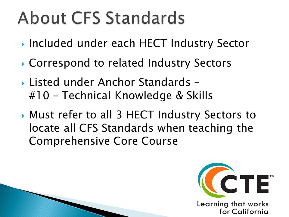  Included under each HECT Industry Sector  Correspond to related Industry Sectors  Listed under Anchor Standards – #10 – Technical Knowledge & Skills  Must refer to all 3 HECT Industry Sectors to locate all CFS Standards when teaching the Comprehensive Core Course