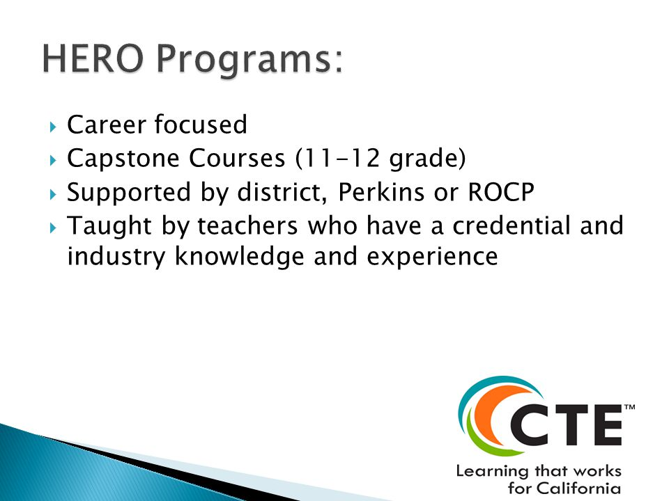 Career focused  Capstone Courses (11-12 grade)  Supported by district, Perkins or ROCP  Taught by teachers who have a credential and industry knowledge and experience