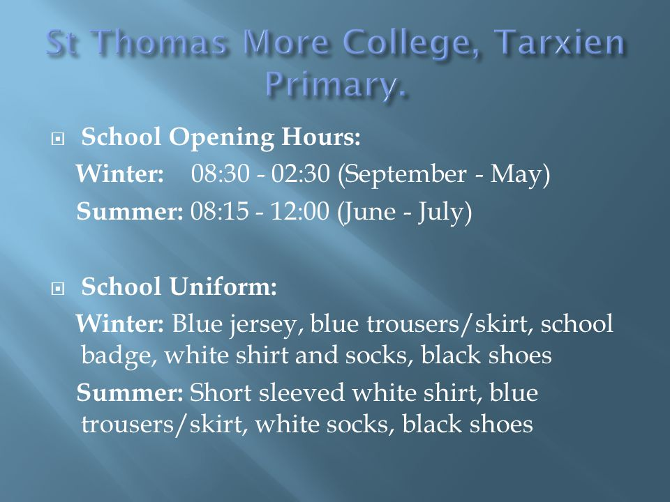  School Opening Hours: Winter: 08:30 - 02:30 (September - May) Summer: 08:15 - 12:00 (June - July)  School Uniform: Winter: Blue jersey, blue trousers/skirt, school badge, white shirt and socks, black shoes Summer: Short sleeved white shirt, blue trousers/skirt, white socks, black shoes