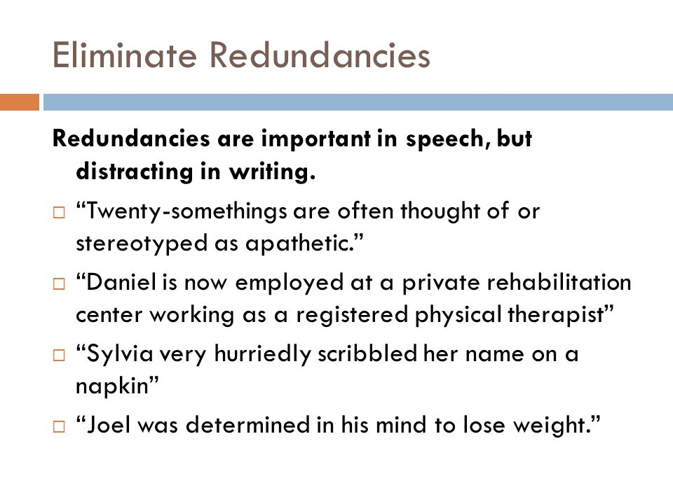 Eliminate Redundancies Redundancies are important in speech, but distracting in writing.