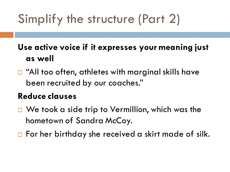 Simplify the structure (Part 2) Use active voice if it expresses your meaning just as well  All too often, athletes with marginal skills have been recruited by our coaches. Reduce clauses  We took a side trip to Vermillion, which was the hometown of Sandra McCoy.