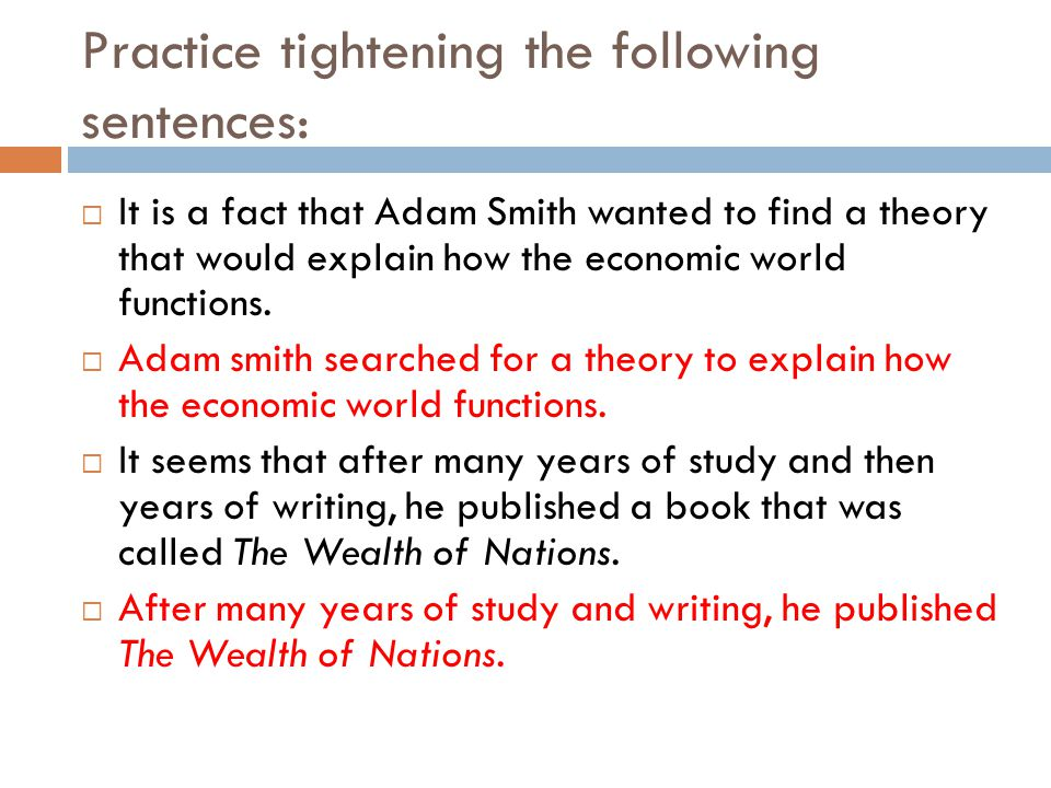 Practice tightening the following sentences:  It is a fact that Adam Smith wanted to find a theory that would explain how the economic world functions.