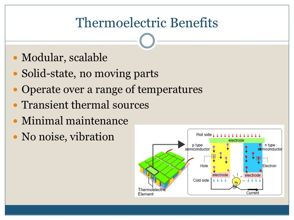 Thermoelectric Benefits Modular, scalable Solid-state, no moving parts Operate over a range of temperatures Transient thermal sources Minimal maintena