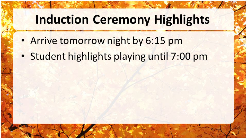 Induction Ceremony Highlights Arrive tomorrow night by 6:15 pm Student highlights playing until 7:00 pm