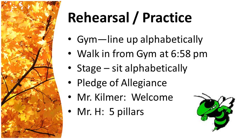 Rehearsal / Practice Gym—line up alphabetically Walk in from Gym at 6:58 pm Stage – sit alphabetically Pledge of Allegiance Mr.