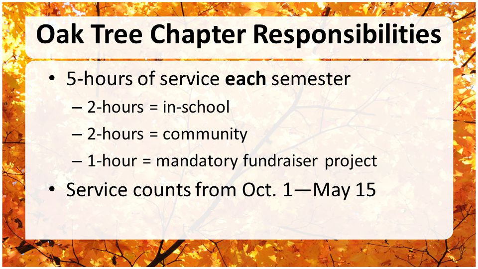 Oak Tree Chapter Responsibilities 5-hours of service each semester – 2-hours = in-school – 2-hours = community – 1-hour = mandatory fundraiser project Service counts from Oct.