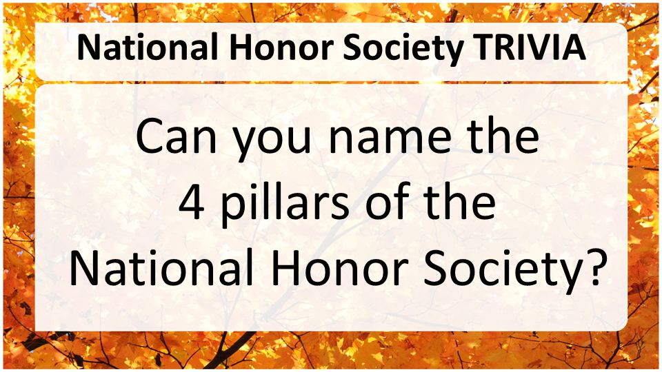 National Honor Society TRIVIA Can you name the 4 pillars of the National Honor Society