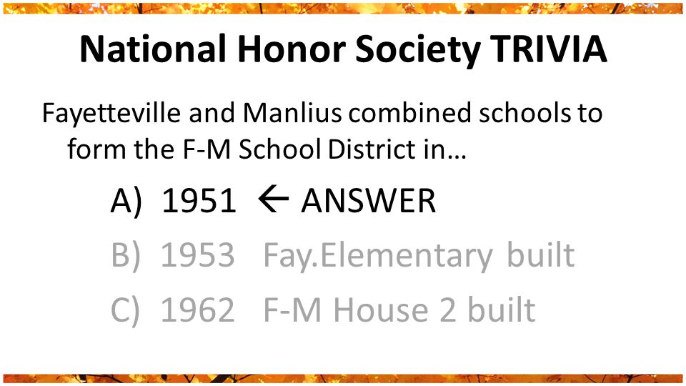National Honor Society TRIVIA Fayetteville and Manlius combined schools to form the F-M School District in… A) 1951  ANSWER B) 1953 Fay.Elementary built C) 1962 F-M House 2 built