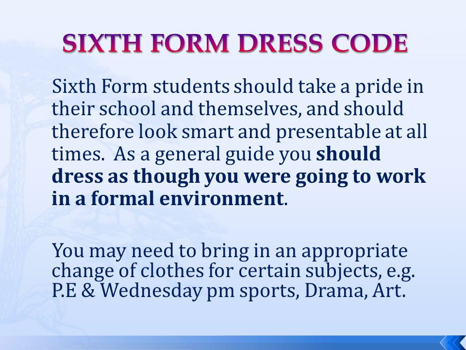 Sixth Form students should take a pride in their school and themselves, and should therefore look smart and presentable at all times. As a general gui
