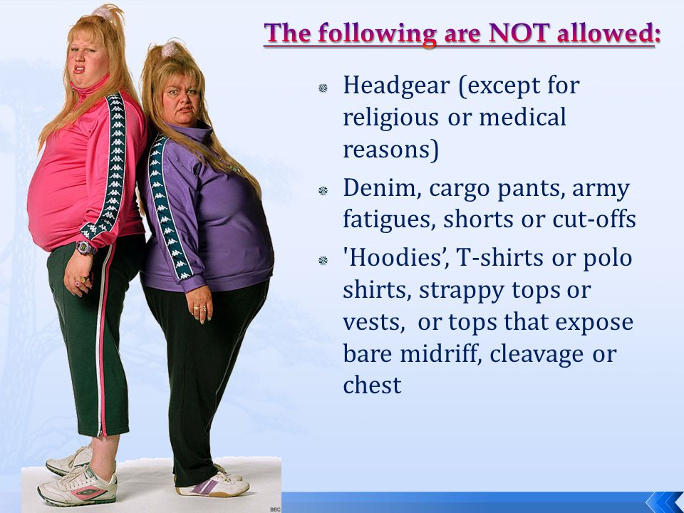  Headgear (except for religious or medical reasons)  Denim, cargo pants, army fatigues, shorts or cut-offs  Hoodies', T-shirts or polo shirts, strappy tops or vests, or tops that expose bare midriff, cleavage or chest