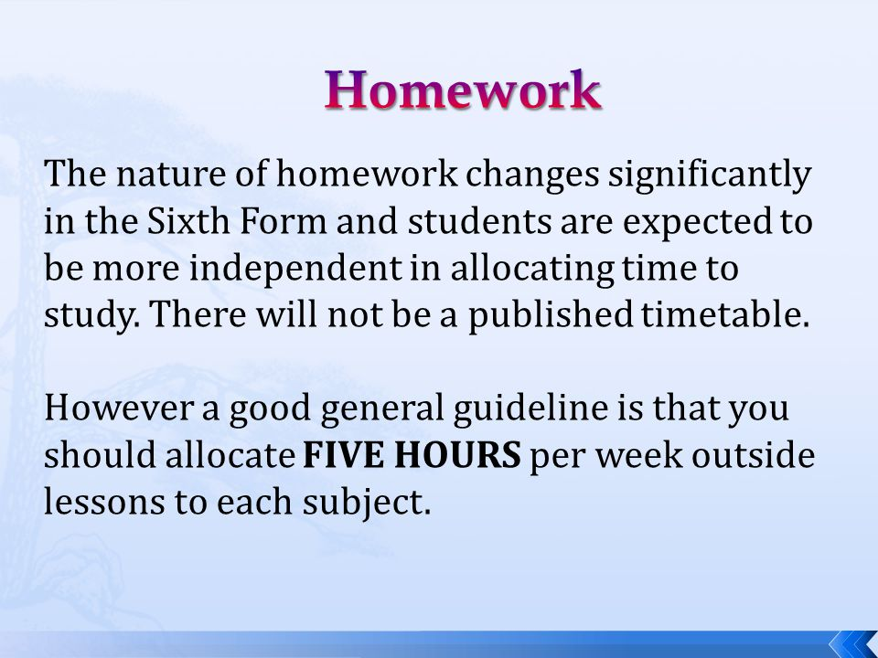The nature of homework changes significantly in the Sixth Form and students are expected to be more independent in allocating time to study. There wil