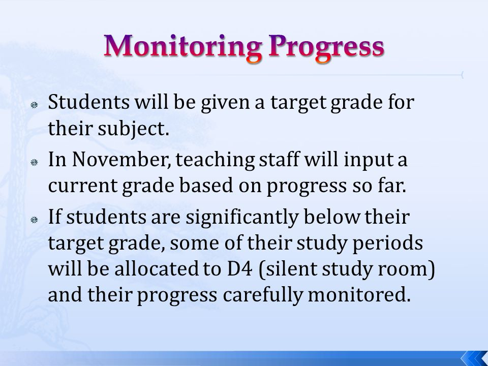  Students will be given a target grade for their subject.  In November, teaching staff will input a current grade based on progress so far.  If stu