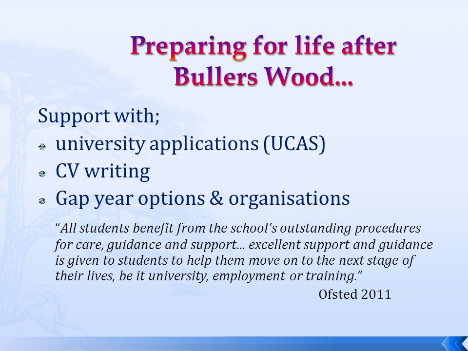 Support with;  university applications (UCAS)  CV writing  Gap year options & organisations All students benefit from the school s outstanding procedures for care, guidance and support...