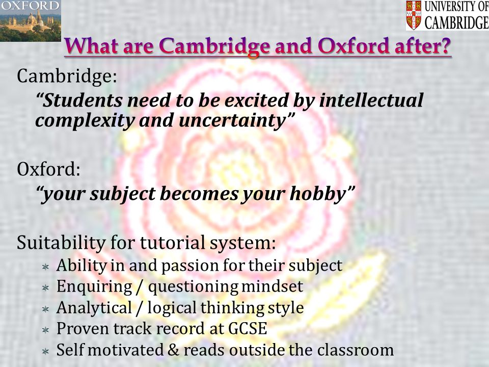 Cambridge: Students need to be excited by intellectual complexity and uncertainty Oxford: your subject becomes your hobby Suitability for tutorial system:  Ability in and passion for their subject  Enquiring / questioning mindset  Analytical / logical thinking style  Proven track record at GCSE  Self motivated & reads outside the classroom