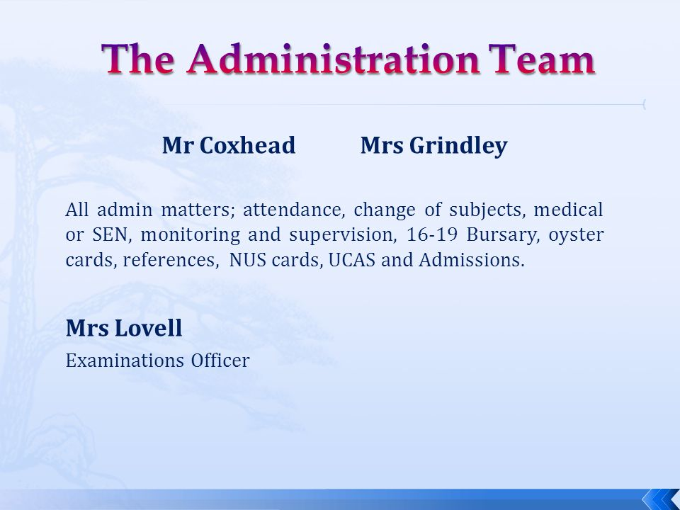 Mr Coxhead Mrs Grindley All admin matters; attendance, change of subjects, medical or SEN, monitoring and supervision, 16-19 Bursary, oyster cards, references, NUS cards, UCAS and Admissions.