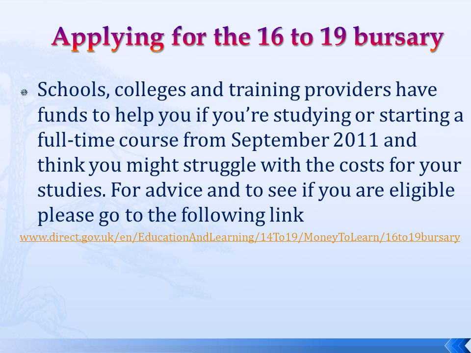  Schools, colleges and training providers have funds to help you if you're studying or starting a full-time course from September 2011 and think you might struggle with the costs for your studies.
