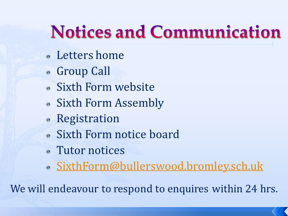  Letters home  Group Call  Sixth Form website  Sixth Form Assembly  Registration  Sixth Form notice board  Tutor notices  SixthForm@bullerswood.bromley.sch.uk SixthForm@bullerswood.bromley.sch.uk We will endeavour to respond to enquires within 24 hrs.