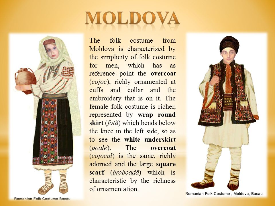 The folk costume from Moldova is characterized by the simplicity of folk costume for men, which has as reference point the overcoat (cojoc), richly ornamented at cuffs and collar and the embroidery that is on it.