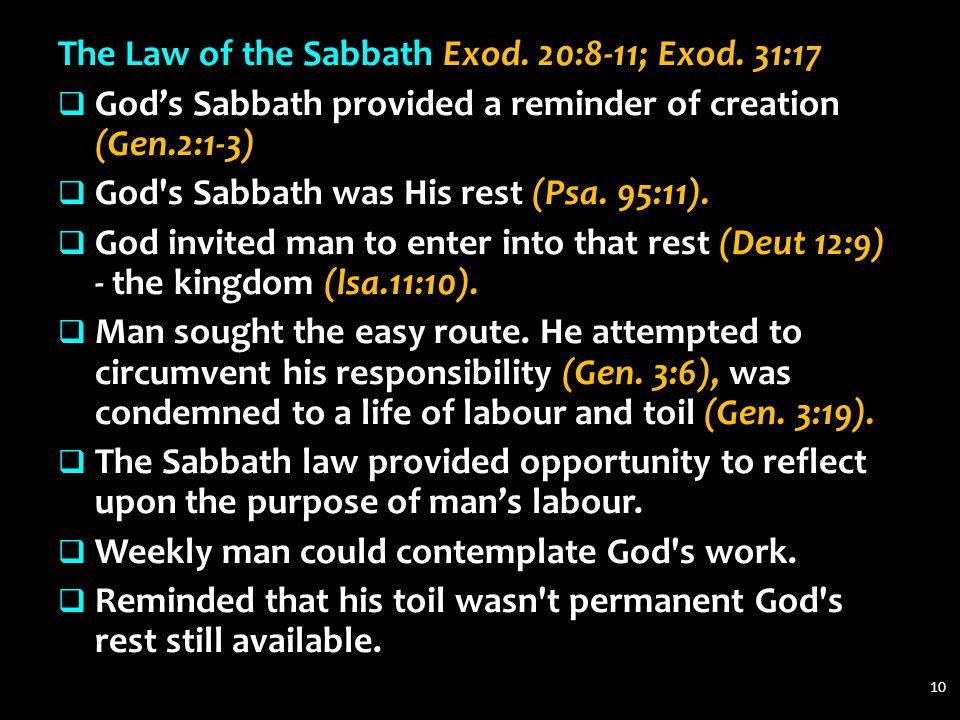 The Law of the Sabbath Exod. 20:8-11; Exod. 31:17  God's Sabbath provided a reminder of creation (Gen.2:1-3)  God's Sabbath was His rest (Psa. 95:11