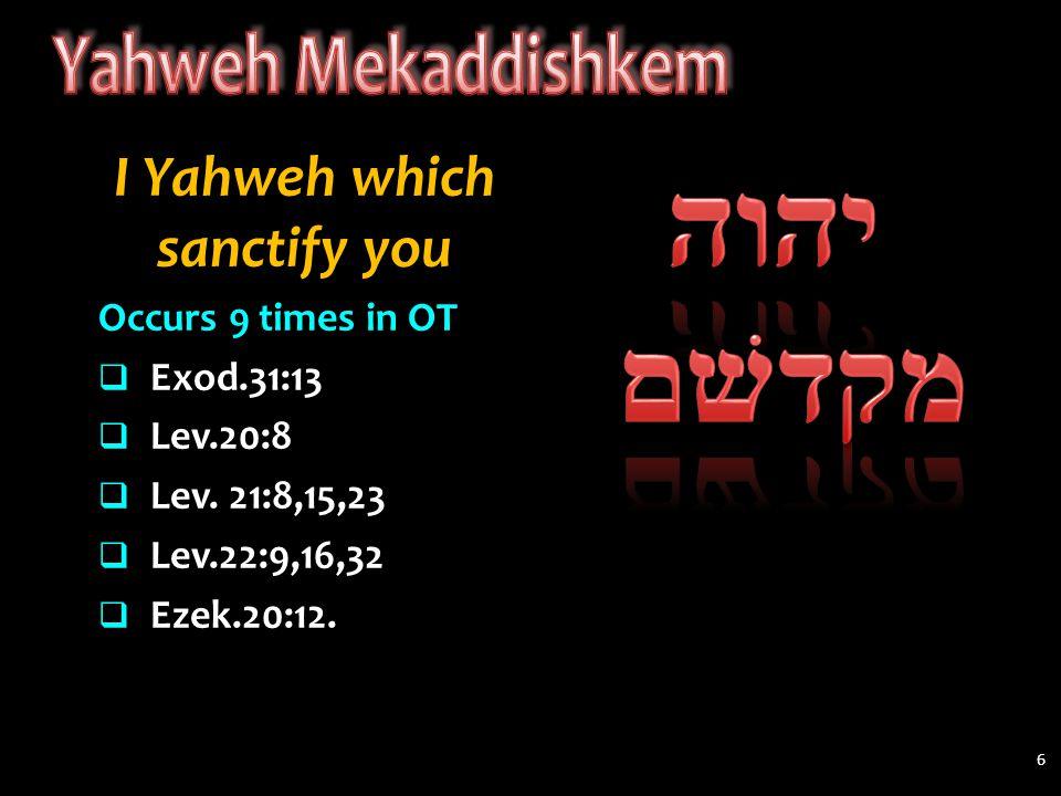 I Yahweh which sanctify you Occurs 9 times in OT  Exod.31:13  Lev.20:8  Lev. 21:8,15,23  Lev.22:9,16,32  Ezek.20:12. 6