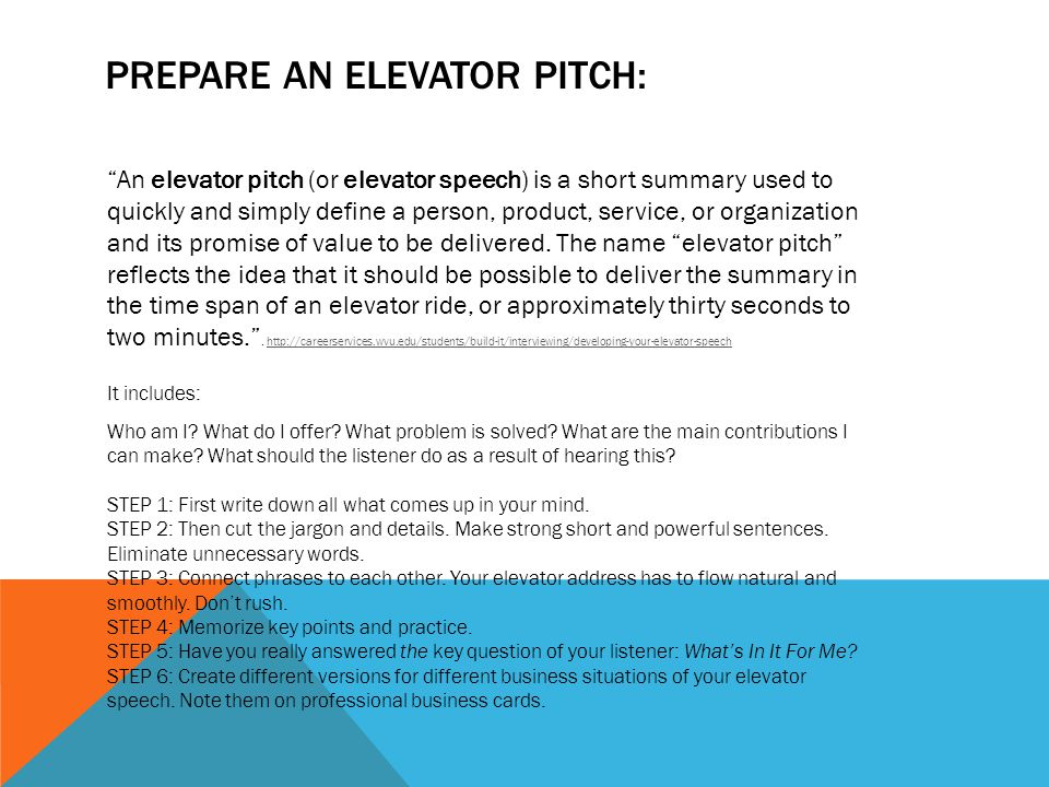 PREPARE AN ELEVATOR PITCH: An elevator pitch (or elevator speech) is a short summary used to quickly and simply define a person, product, service, or organization and its promise of value to be delivered.