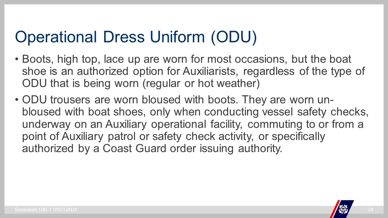 ` Operational Dress Uniform (ODU) Boots, high top, lace up are worn for most occasions, but the boat shoe is an authorized option for Auxiliarists, regardless of the type of ODU that is being worn (regular or hot weather) ODU trousers are worn bloused with boots.