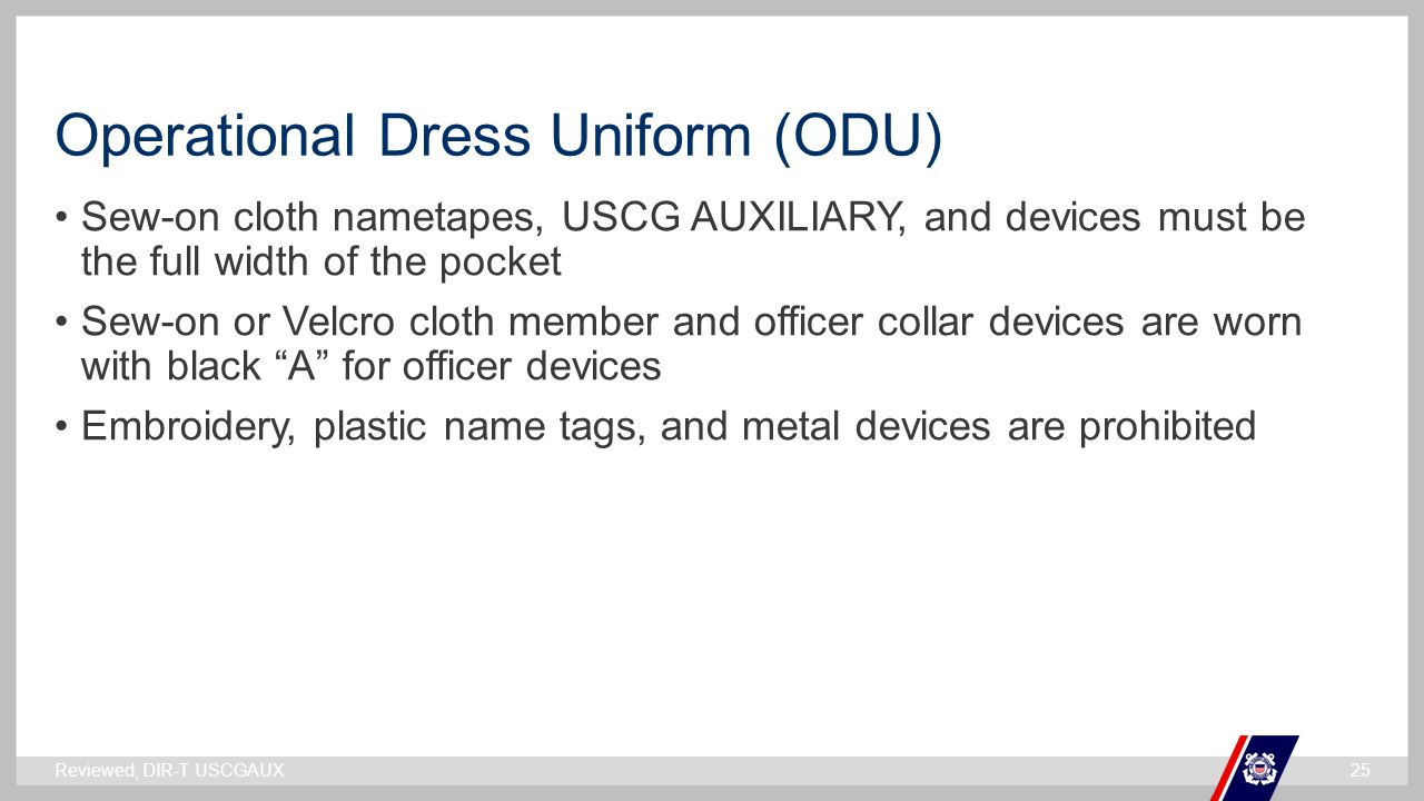` Operational Dress Uniform (ODU) Sew-on cloth nametapes, USCG AUXILIARY, and devices must be the full width of the pocket Sew-on or Velcro cloth member and officer collar devices are worn with black A for officer devices Embroidery, plastic name tags, and metal devices are prohibited Reviewed, DIR-T USCGAUX25