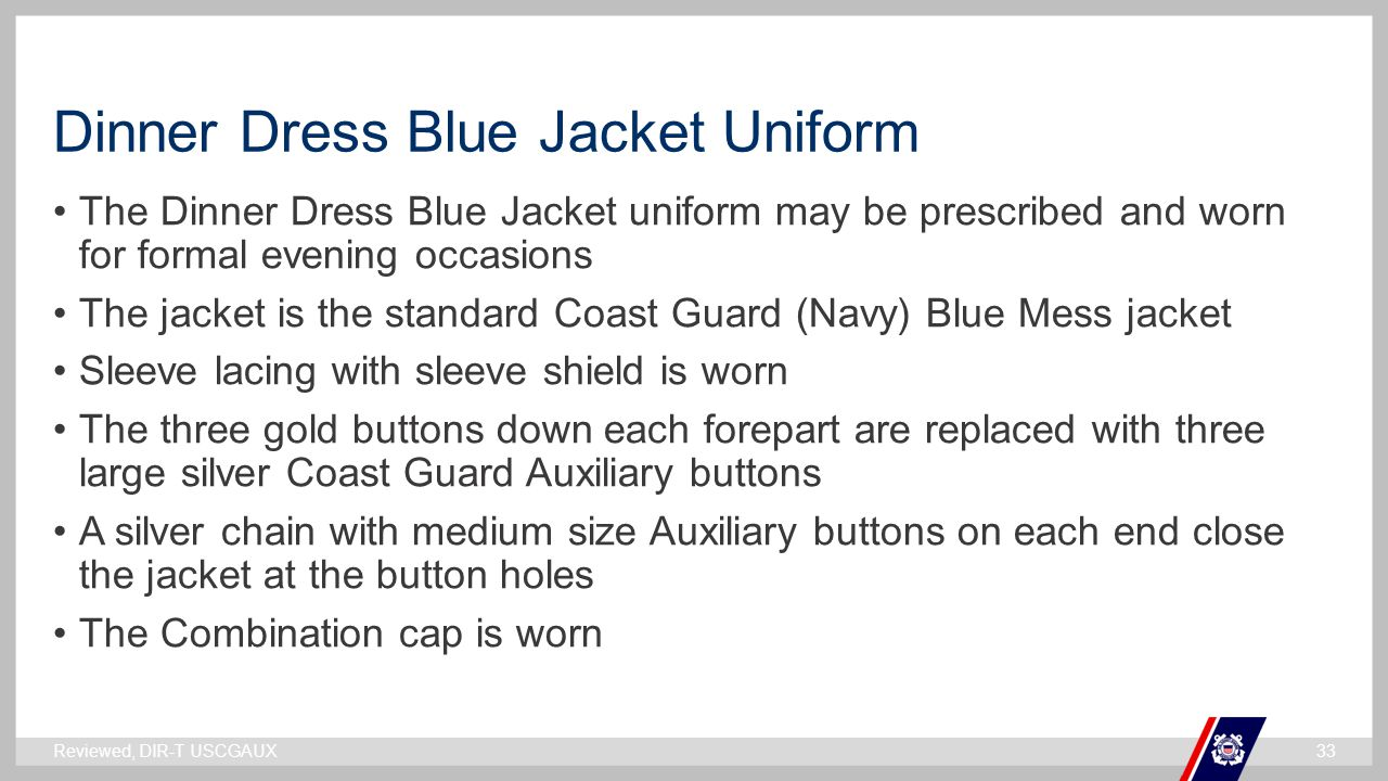 ` Dinner Dress Blue Jacket Uniform The Dinner Dress Blue Jacket uniform may be prescribed and worn for formal evening occasions The jacket is the standard Coast Guard (Navy) Blue Mess jacket Sleeve lacing with sleeve shield is worn The three gold buttons down each forepart are replaced with three large silver Coast Guard Auxiliary buttons A silver chain with medium size Auxiliary buttons on each end close the jacket at the button holes The Combination cap is worn Reviewed, DIR-T USCGAUX33