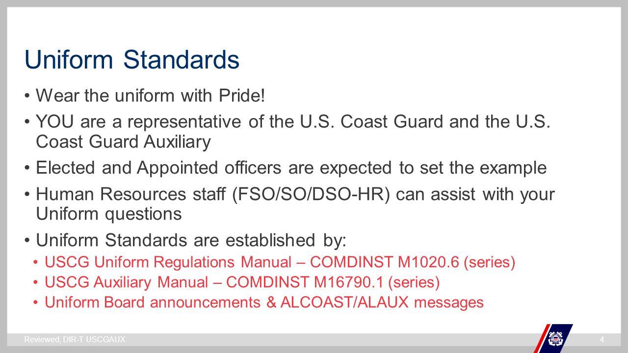 ` Uniform Standards Wear the uniform with Pride! YOU are a representative of the U.S. Coast Guard and the U.S. Coast Guard Auxiliary Elected and Appoi