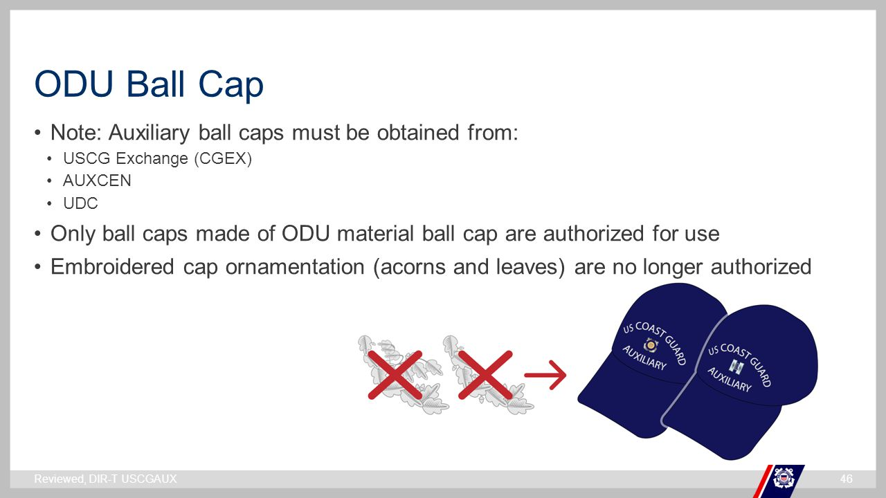 ` ODU Ball Cap Note: Auxiliary ball caps must be obtained from: USCG Exchange (CGEX) AUXCEN UDC Only ball caps made of ODU material ball cap are autho