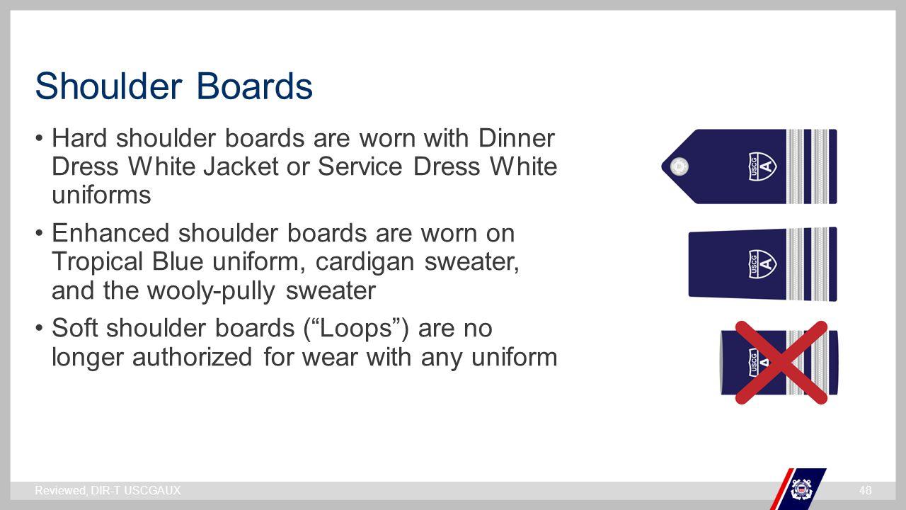 ` Shoulder Boards Hard shoulder boards are worn with Dinner Dress White Jacket or Service Dress White uniforms Enhanced shoulder boards are worn on Tr