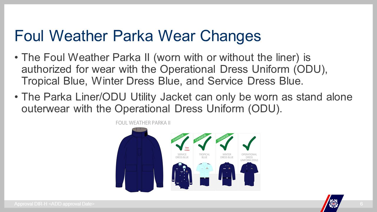 ` Foul Weather Parka Wear Changes The Foul Weather Parka II (worn with or without the liner) is authorized for wear with the Operational Dress Uniform (ODU), Tropical Blue, Winter Dress Blue, and Service Dress Blue.