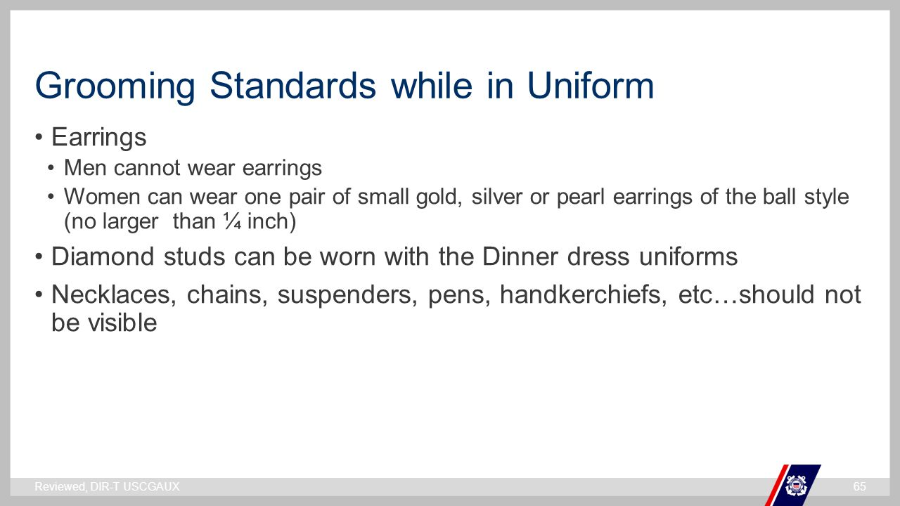 ` Grooming Standards while in Uniform Earrings Men cannot wear earrings Women can wear one pair of small gold, silver or pearl earrings of the ball st
